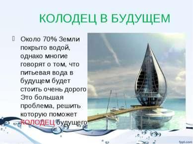 КОЛОДЕЦ В БУДУЩЕМ Около 70% Земли покрыто водой, однако многие говорят о том,...
