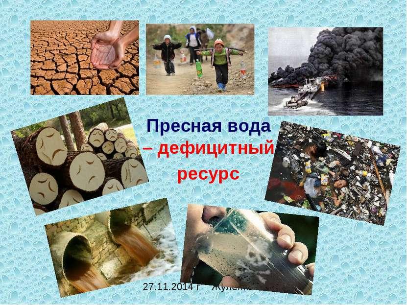 Пресная вода – дефицитный ресурс 27.11.2014 г Жуленко О.А.