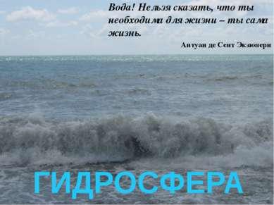 ГИДРОСФЕРА Вода! Нельзя сказать, что ты необходима для жизни – ты сама жизнь....