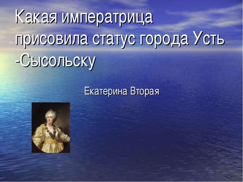 Какая императрица присовила статус города Усть -Сысольску Екатерина Вторая
