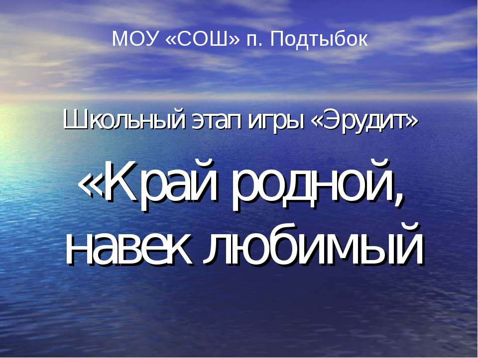 МОУ «СОШ» п. Подтыбок Школьный этап игры «Эрудит» «Край родной, навек любимый