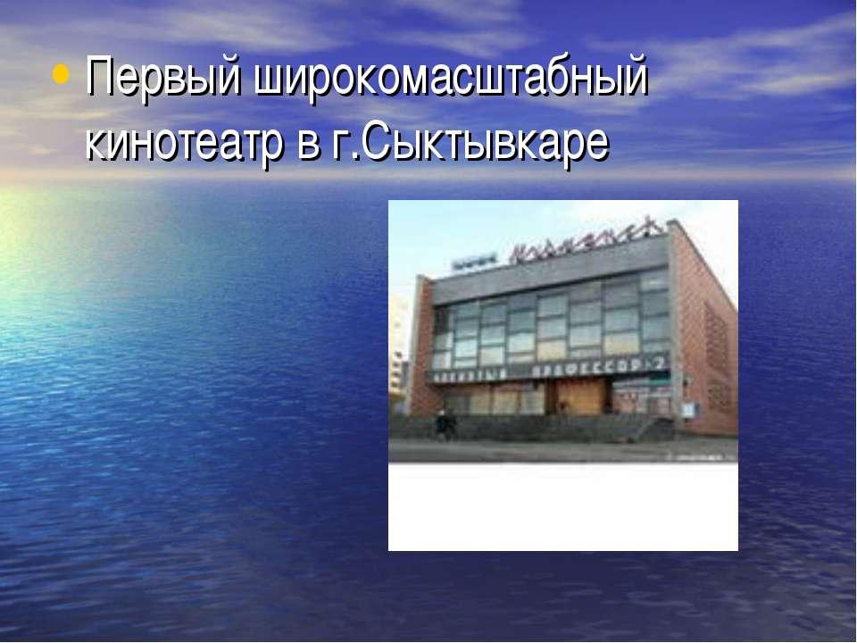 Первый широкомасштабный кинотеатр в г.Сыктывкаре