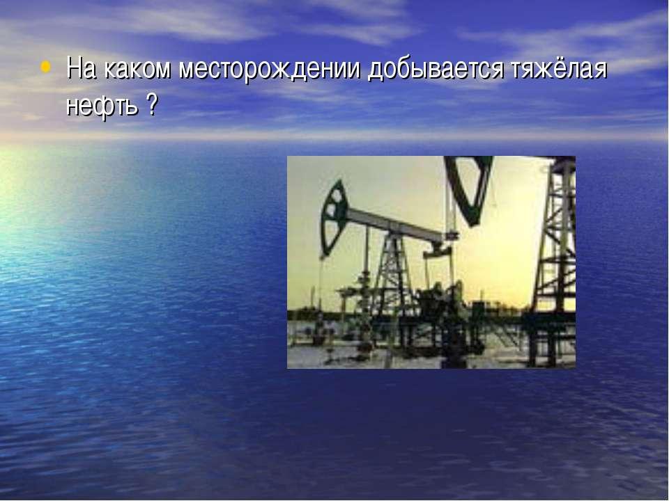 На каком месторождении добывается тяжёлая нефть ?