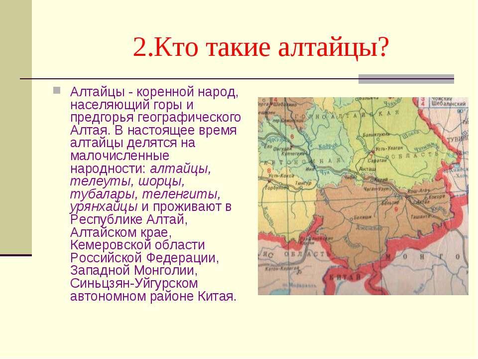 2.Кто такие алтайцы? Алтайцы - коренной народ, населяющий горы и предгорья ге...
