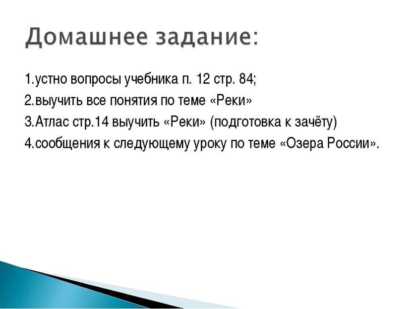 1.устно вопросы учебника п. 12 стр. 84; 2.выучить все понятия по теме «Реки» ...