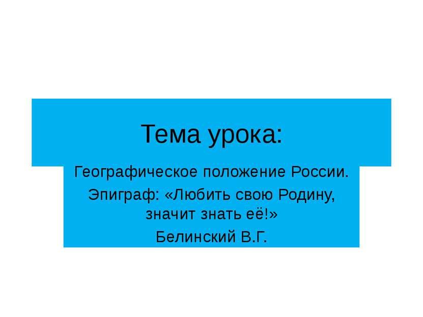 Тема урока: Географическое положение России. Эпиграф: «Любить свою Родину, зн...