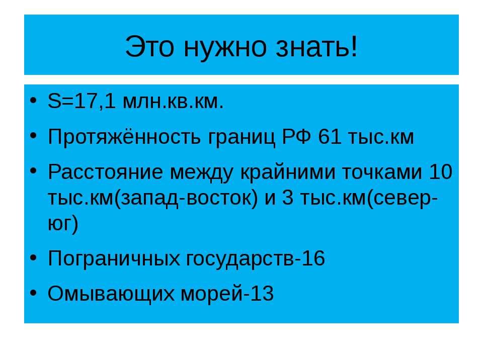 Это нужно знать! S=17,1 млн.кв.км. Протяжённость границ РФ 61 тыс.км Расстоян...