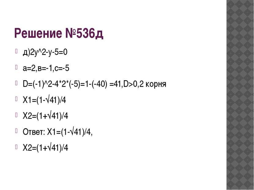 Решение №536д д)2у^2-у-5=0 а=2,в=-1,с=-5 D=(-1)^2-4*2*(-5)=1-(-40) =41,D>0,2 ...