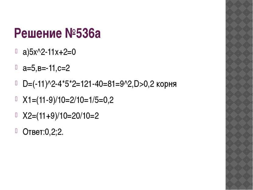 Решение №536а а)5х^2-11х+2=0 а=5,в=-11,с=2 D=(-11)^2-4*5*2=121-40=81=9^2,D>0,...
