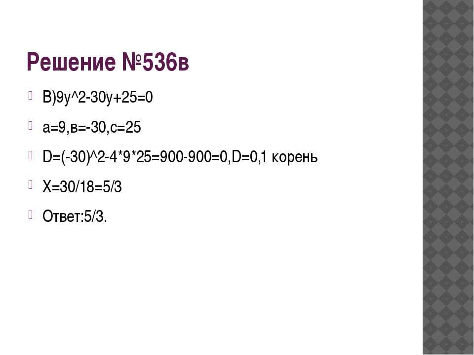 Решение №536в В)9у^2-30у+25=0 а=9,в=-30,с=25 D=(-30)^2-4*9*25=900-900=0,D=0,1...