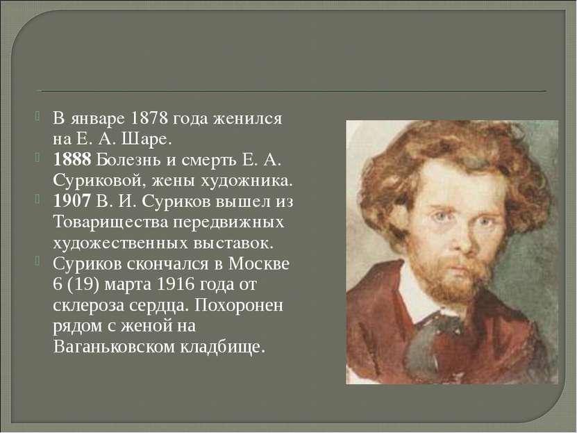 В январе 1878 года женился на Е. А. Шаре. 1888 Болезнь и смерть Е. А. Суриков...