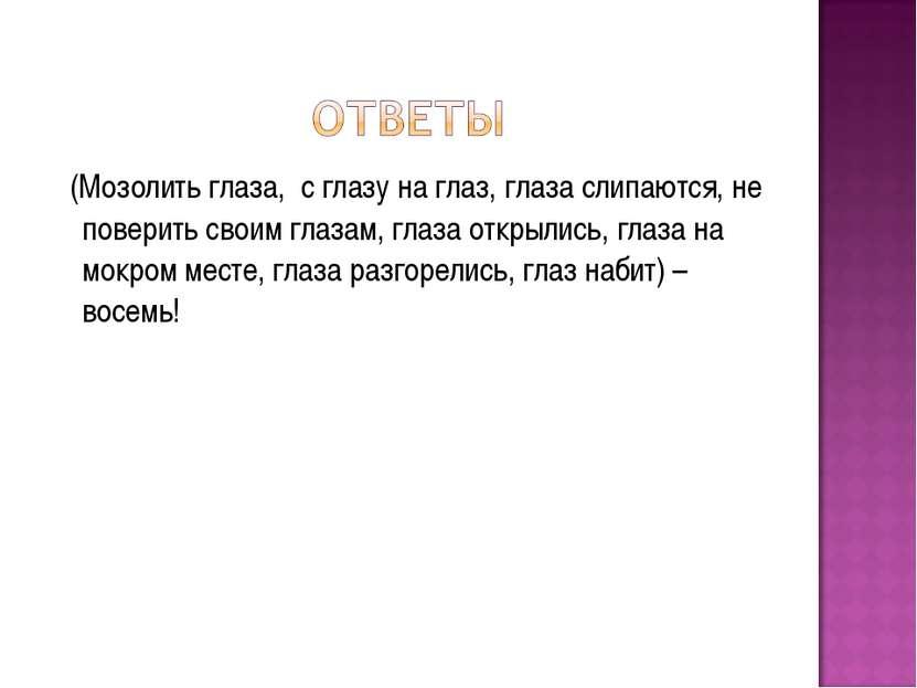 (Мозолить глаза, с глазу на глаз, глаза слипаются, не поверить своим глазам, ...