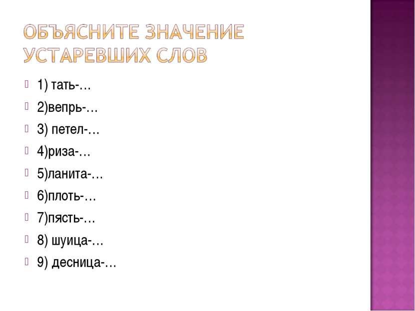 1) тать-… 2)вепрь-… 3) петел-… 4)риза-… 5)ланита-… 6)плоть-… 7)пясть-… 8) шуи...