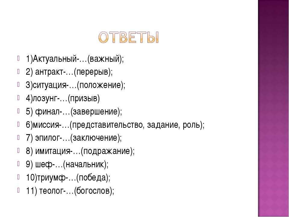 1)Актуальный-…(важный); 2) антракт-…(перерыв); 3)ситуация-…(положение); 4)лоз...