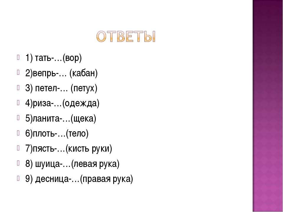 1) тать-…(вор) 2)вепрь-… (кабан) 3) петел-… (петух) 4)риза-…(одежда) 5)ланита...