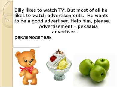 Billy likes to watch TV. But most of all he likes to watch advertisements. He...