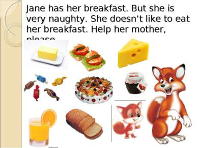 Jane has her breakfast. But she is very naughty. She doesn't like to eat her ...