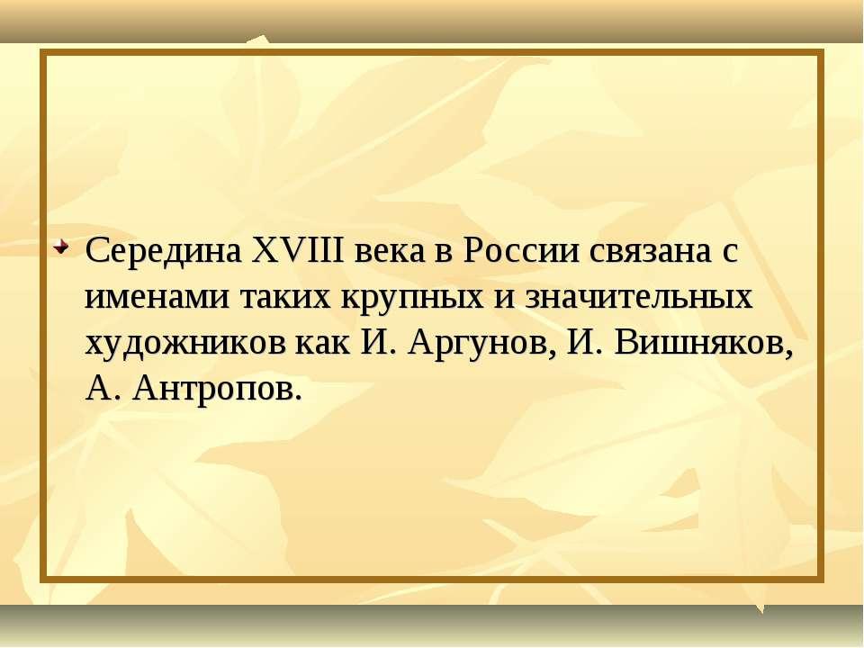 Середина XVIII века в России связана с именами таких крупных и значительных х...