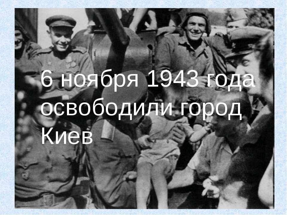 6 ноября 1943 года освободили город Киев