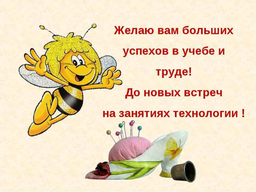 Желаю вам больших успехов в учебе и труде! До новых встреч на занятиях технол...