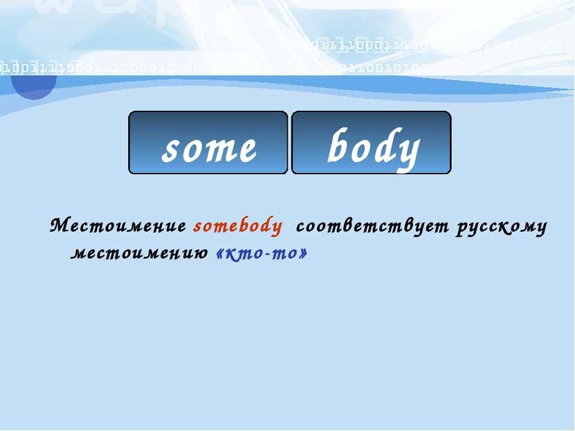 Местоимение somebody соответствует русскому местоимению «кто-то» some body