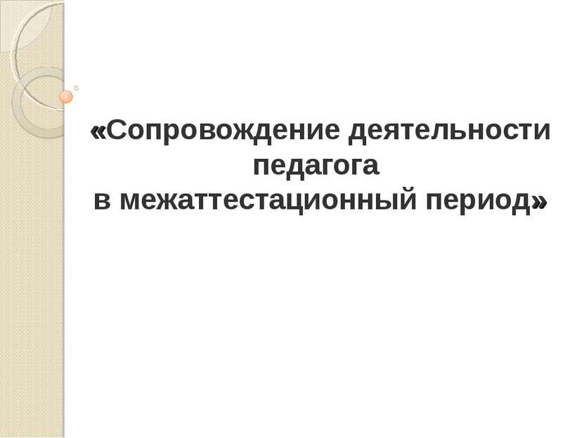 «Сопровождение деятельности педагога в межаттестационный период»