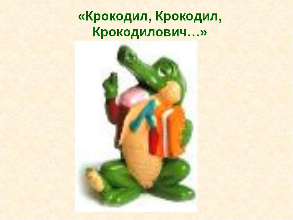 «Крокодил, Крокодил, Крокодилович…»