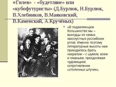 «Гилея» - «будетляне» или «кубофутуристы» (Д.Бурлюк, Н.Бурлюк, В.Хлебников, В...