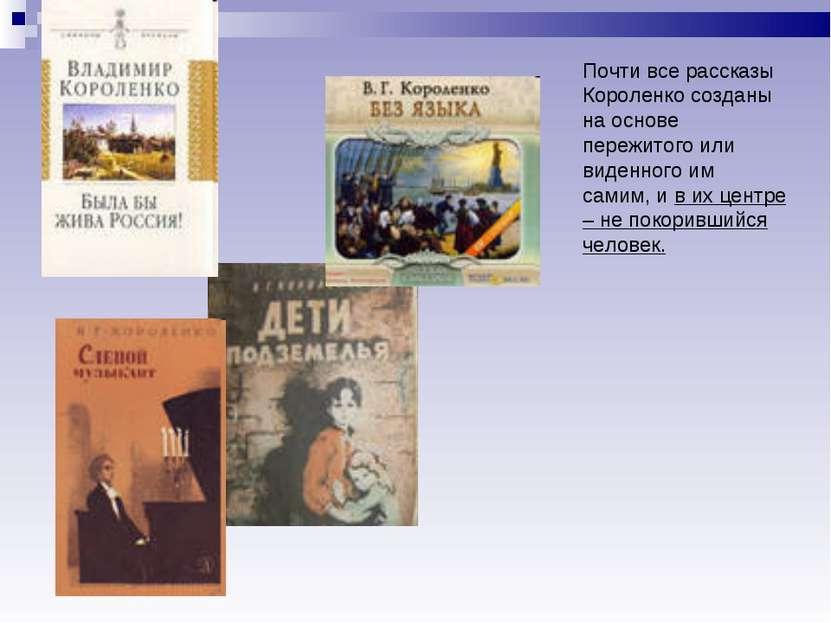 Почти все рассказы Короленко созданы на основе пережитого или виденного им са...