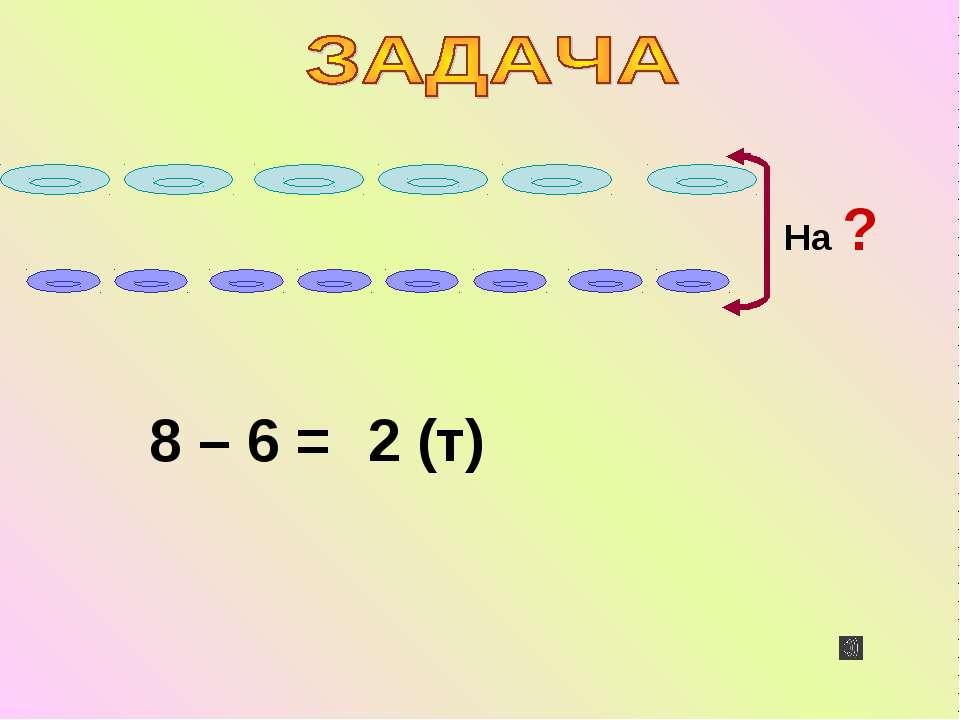 8 – 6 = 2 (т)