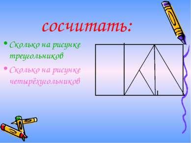 сосчитать: Сколько на рисунке треугольников Сколько на рисунке четырёхугольников
