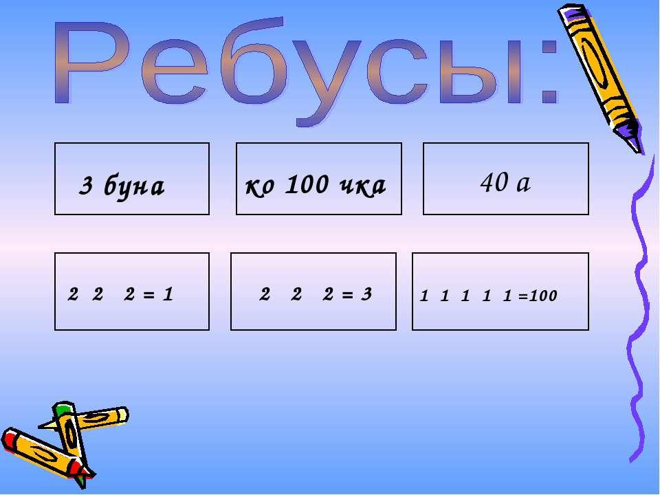 3 буна ко 100 чка 40 а 2 2 2 = 1 2 2 2 = 3 1 1 1 1 1 =100