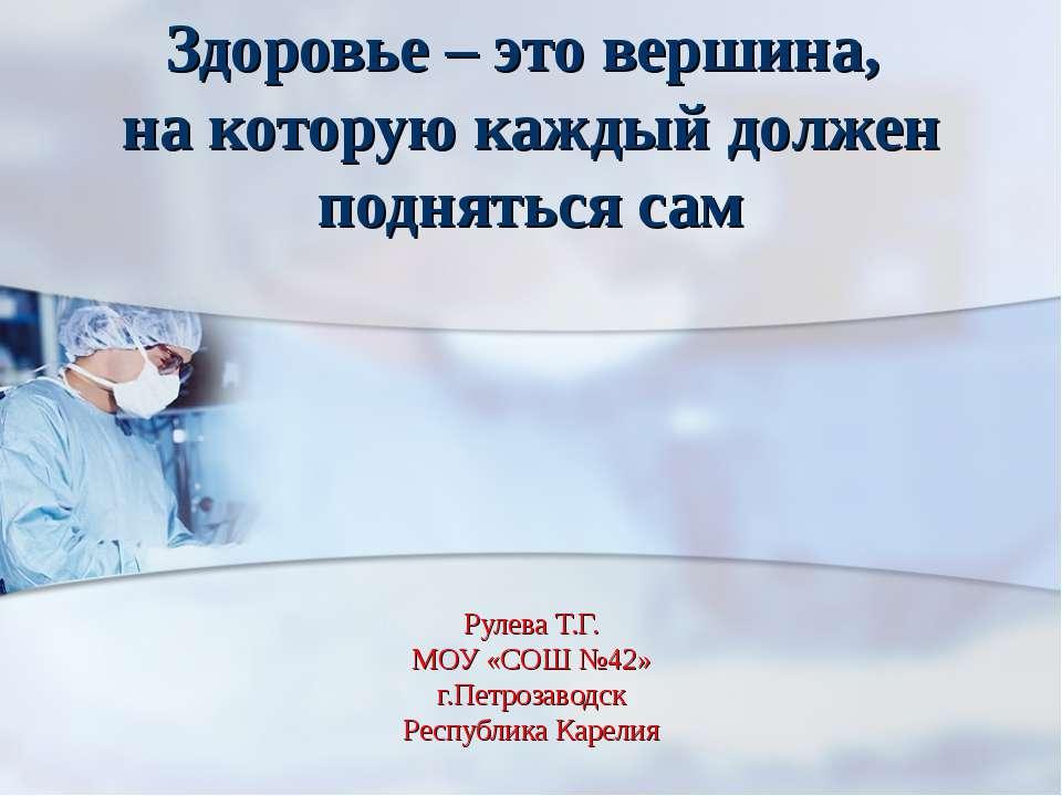 Рулева Т.Г. МОУ «СОШ №42» г.Петрозаводск Республика Карелия Здоровье – это ве...