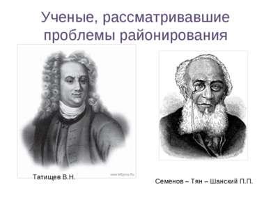 Ученые, рассматривавшие проблемы районирования Татищев В.Н. Семенов – Тян – Ш...