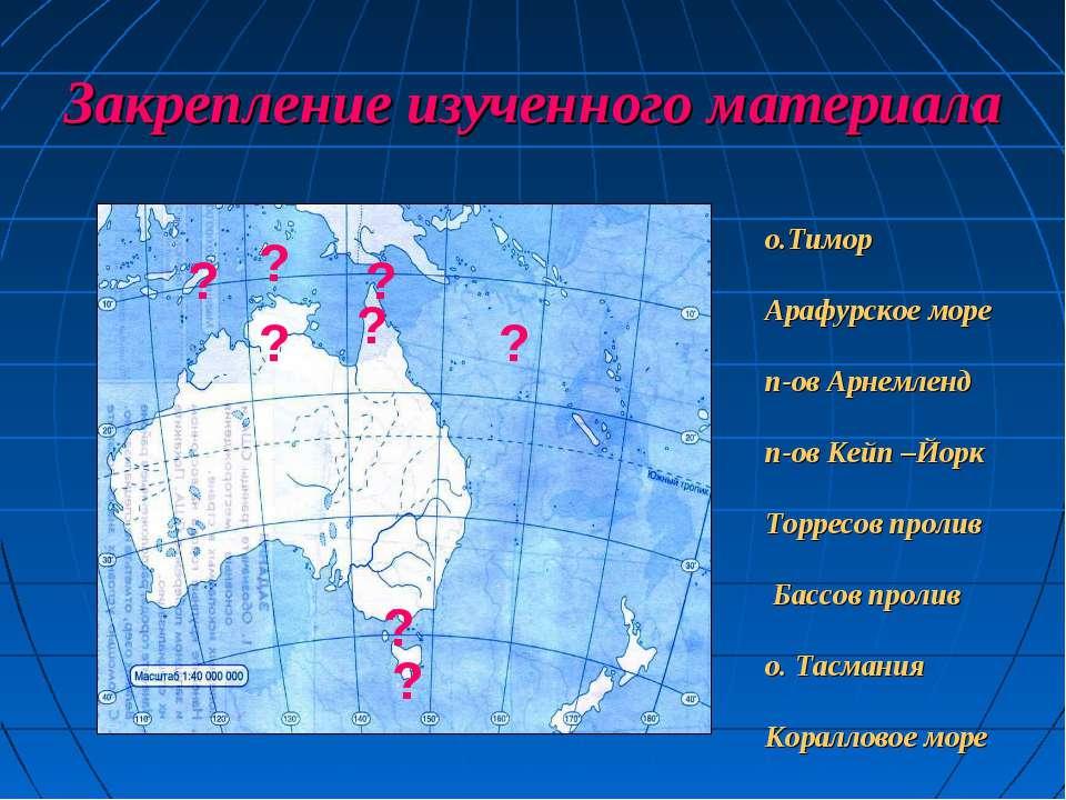 Закрепление изученного материала ? ? ? ? ? ? ? ? о.Тимор Арафурское море п-ов...