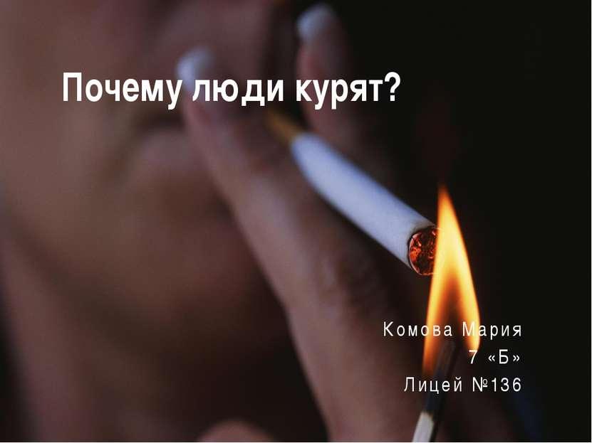 Почему люди курят? Комова Мария 7 «Б» Лицей №136