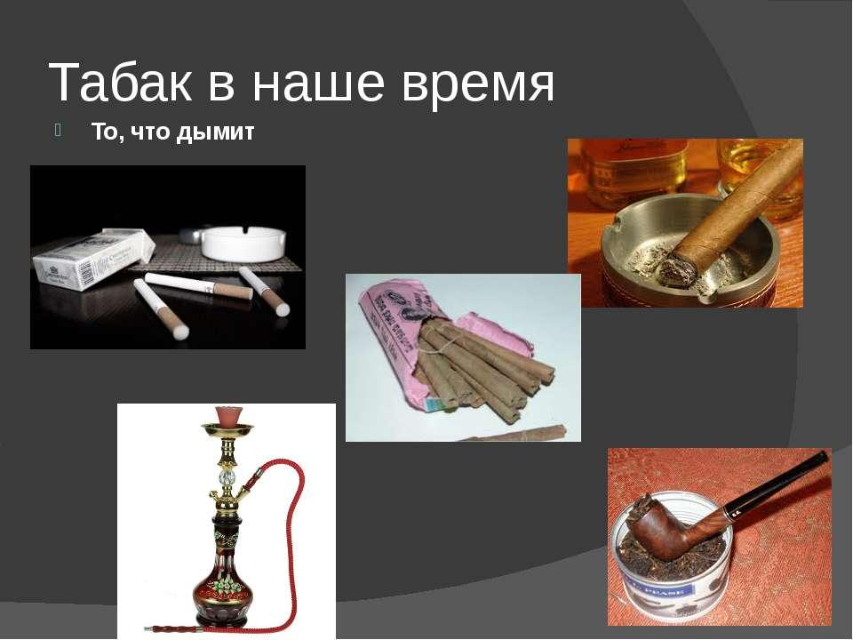 Табак в наше время То, что дымит