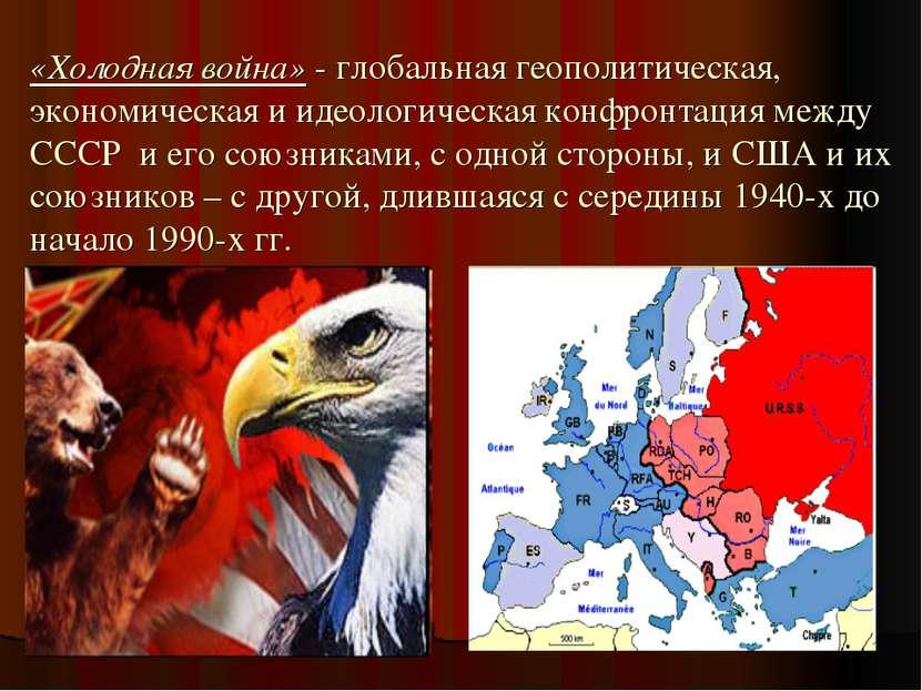 «Холодная война» - глобальная геополитическая, экономическая и идеологическая...