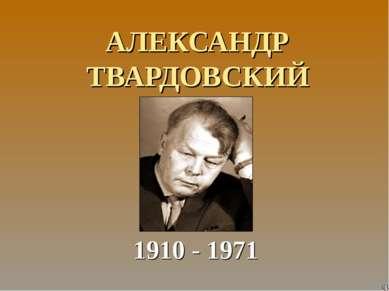 АЛЕКСАНДР ТВАРДОВСКИЙ 1910 - 1971