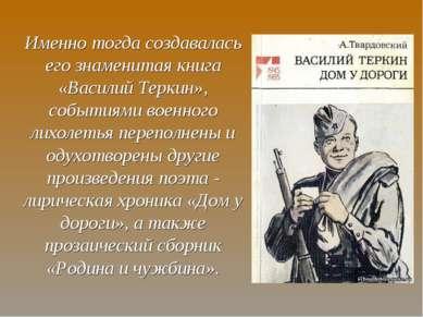 Именно тогда создавалась его знаменитая книга «Василий Теркин», событиями вое...