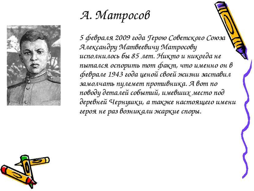 А. Матросов 5 февраля 2009 года Герою Советского Союза Александру Матвеевичу ...