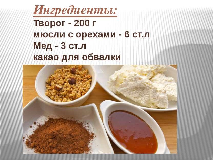 Ингредиенты: Творог - 200 г мюсли с орехами - 6 ст.л Мед - 3 ст.л какао для о...