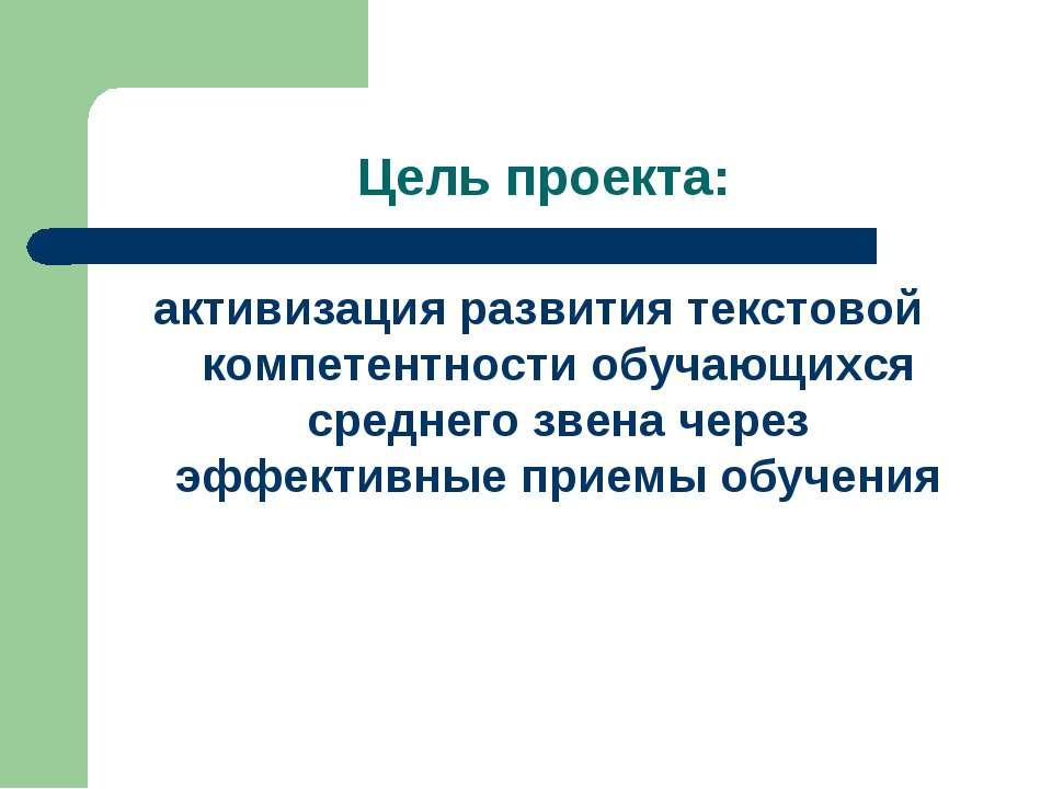 Цель проекта: активизация развития текстовой компетентности обучающихся средн...