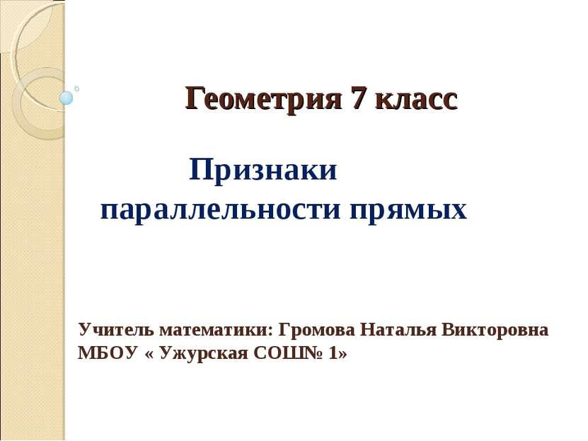 Геометрия 7 класс Признаки параллельности прямых Учитель математики: Громова ...