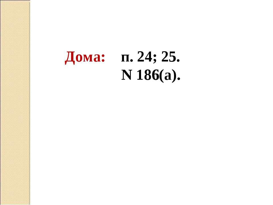Дома: п. 24; 25. Ν 186(а).