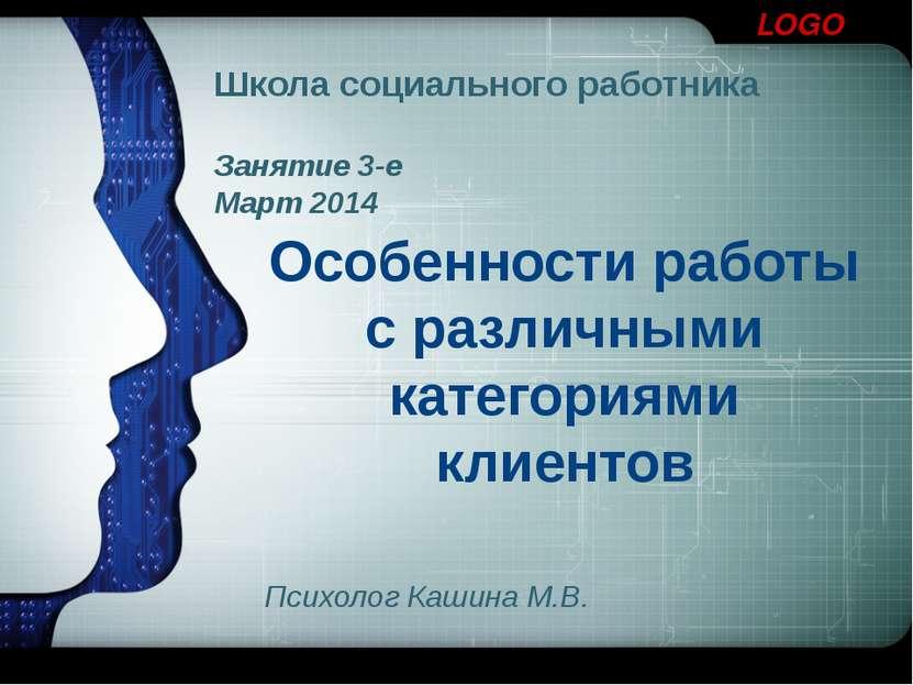 Школа социального работника Занятие 3-е Март 2014 Особенности работы с различ...