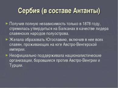 Сербия (в составе Антанты) Получив полную независимость только в 1878 году, с...