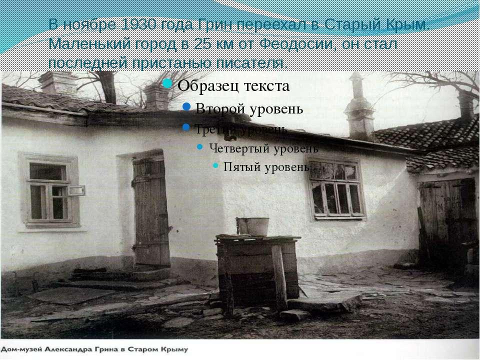 В ноябре 1930 года Грин переехал в Старый Крым. Маленький город в 25 км от Фе...