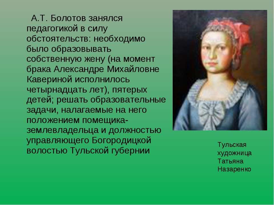 А.Т. Болотов занялся педагогикой в силу обстоятельств: необходимо было образо...