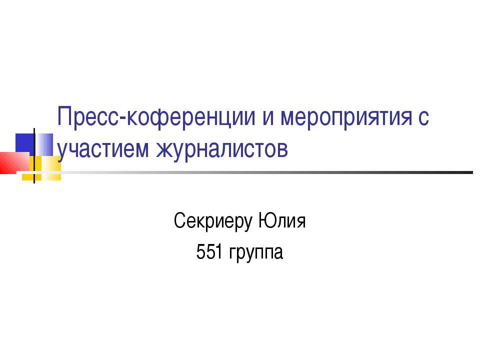 Пресс-коференции и мероприятия с участием журналистов Секриеру Юлия 551 группа